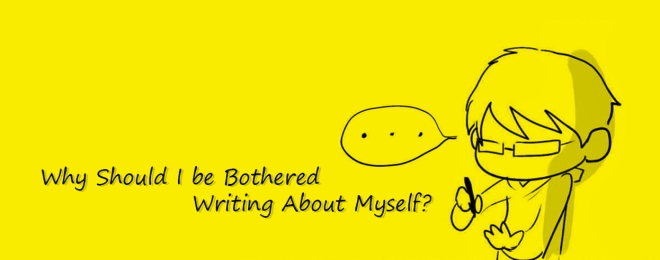 Why Should I be Bothered Writing About Myself